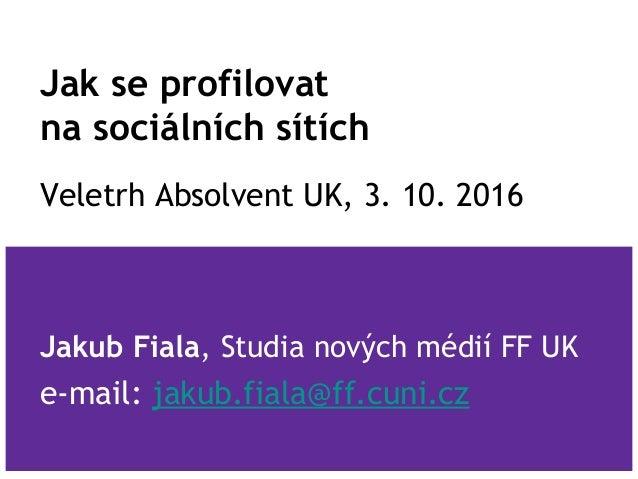 Jak se profilovat na sociálních sítích Veletrh Absolvent UK, 3. 10. 2016 Jakub Fiala, Studia nových médií FF UK e-mail: ja...