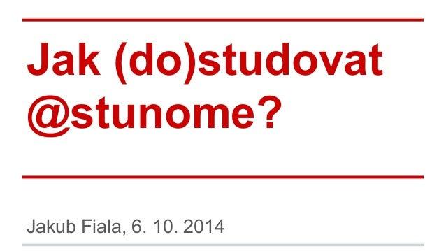 Jak (do)studovat  @stunome?  Jakub Fiala, 6. 10. 2014