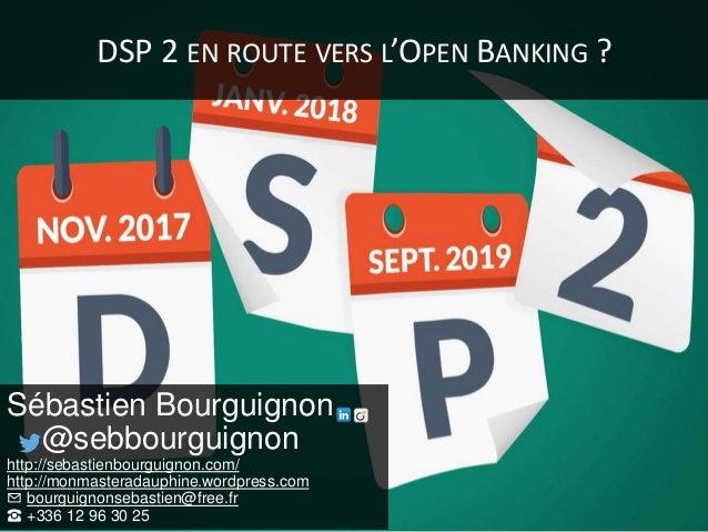 DSP 2 EN ROUTE VERS L'OPEN BANKING ? Sébastien Bourguignon @sebbourguignon http://sebastienbourguignon.com/ http://monmast...