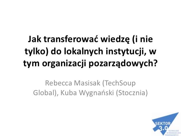 Jak transferować wiedzę (i nie tylko) do lokalnych instytucji, w tym organizacji pozarządowych?<br />RebeccaMasisak (TechS...