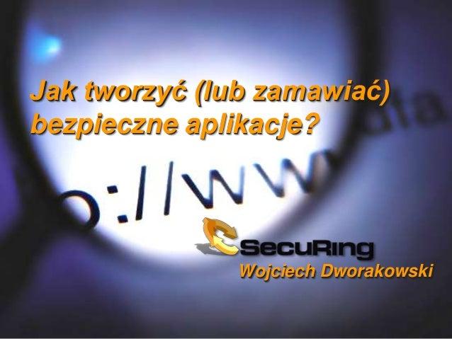 Jak tworzyć (lub zamawiać) bezpieczne aplikacje?  Wojciech Dworakowski