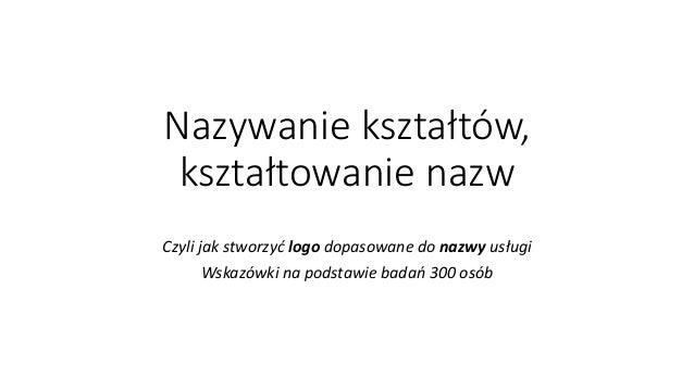Nazywanie kształtów, kształtowanie nazw Czyli jak stworzyć logo dopasowane do nazwy usługi Wskazówki na podstawie badań 30...