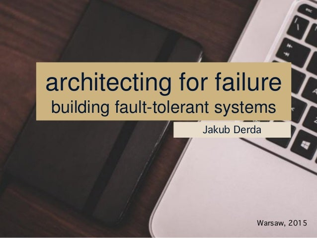 architecting for failure building fault-tolerant systems Jakub Derda Warsaw, 2015