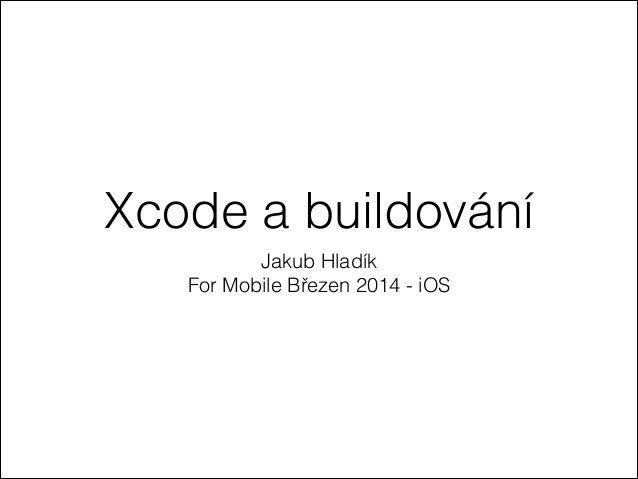 Xcode a buildování Jakub Hladík For Mobile Březen 2014 - iOS
