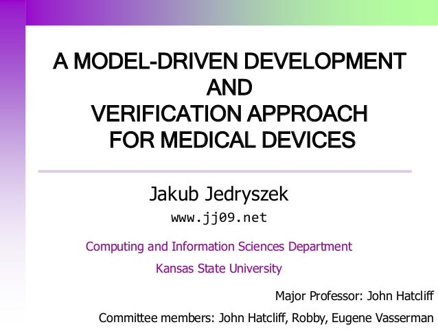 A MODEL-DRIVEN DEVELOPMENT AND VERIFICATION APPROACH FOR MEDICAL DEVICES Major Professor: John Hatcliff Committee members:...