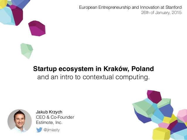 Startup ecosystem in Kraków, Poland and an intro to contextual computing. Jakub Krzych CEO & Co-Founder Estimote, Inc. Eur...