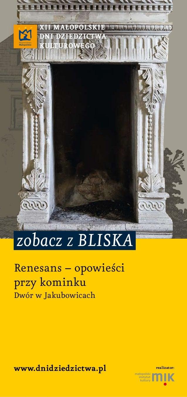 zobacz z bliska www.dnidziedzictwa.pl XII MAłOpOlSKIe DnI DZIeDZIctwA KultuROwegO Renesans – opowieści przy kominku Dwór w...