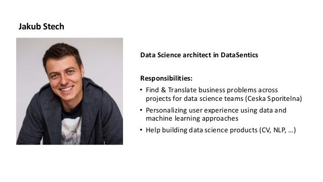 Jakub Stech Data Science architect in DataSentics Responsibilities: • Find & Translate business problems across projects f...