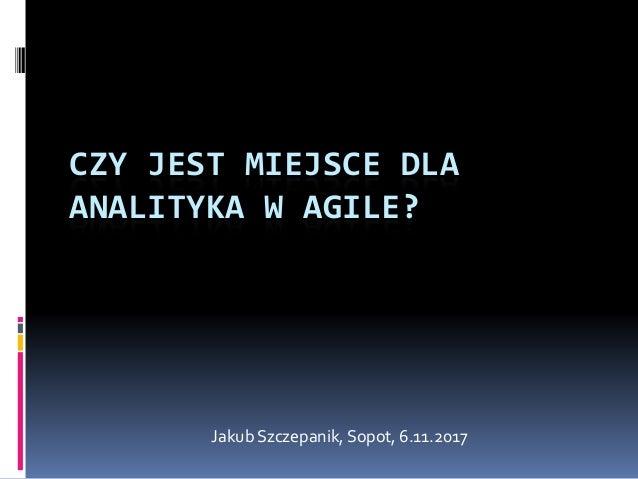 CZY JEST MIEJSCE DLA ANALITYKA W AGILE? Jakub Szczepanik, Sopot, 6.11.2017