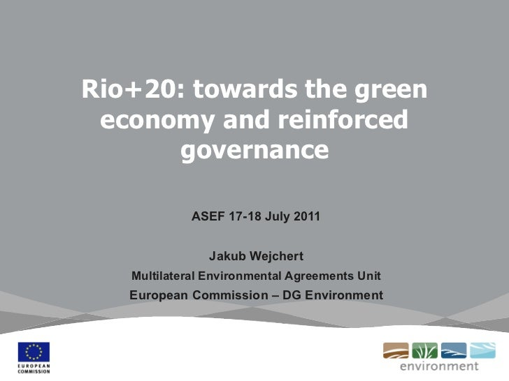 Rio+20: towards the green economy and reinforced governance ASEF 17-18 July 2011 Jakub Wejchert Multilateral Environmental...