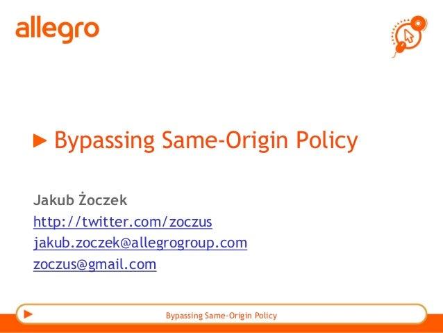 Bypassing Same-Origin Policy Jakub Żoczek http://twitter.com/zoczus jakub.zoczek@allegrogroup.com zoczus@gmail.com Bypassi...