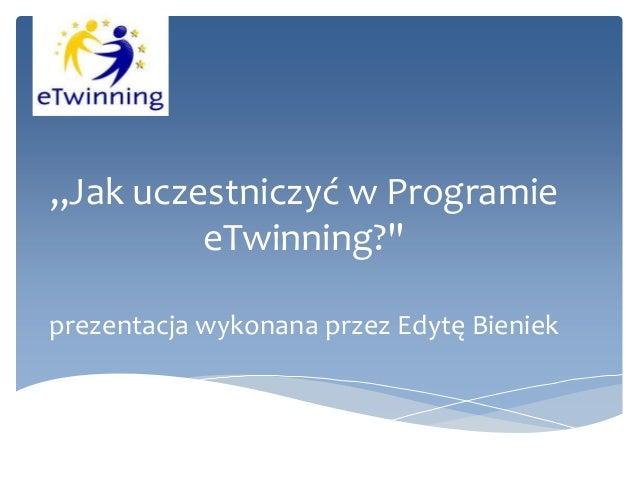 """""""Jak uczestniczyć w Programie eTwinning?"""" prezentacja wykonana przez Edytę Bieniek"""