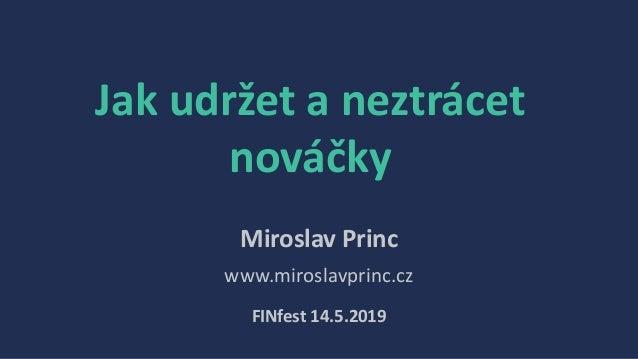 Jak udržet a neztrácet nováčky Miroslav Princ www.miroslavprinc.cz FINfest 14.5.2019