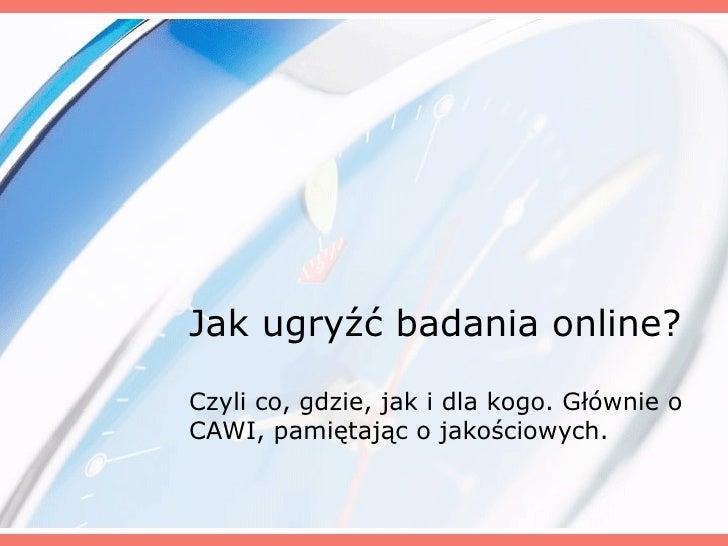 Jak ugryźć badania online? Czyli co, gdzie, jak i dla kogo. Głównie o CAWI, pamiętając o jakościowych.