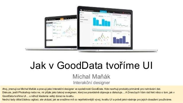 Jak v GoodData tvoříme UI Michal Maňák Interakční designer Ahoj, jmenuji se Michal Maňák a pracuji jako Interakční designe...