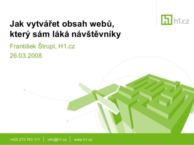 +420 272 763 111 info@h1.cz www.h1.cz Jak vytvářet obsah webů, který sám láká návštěvníky František Štrupl, H1.cz 26.03.20...