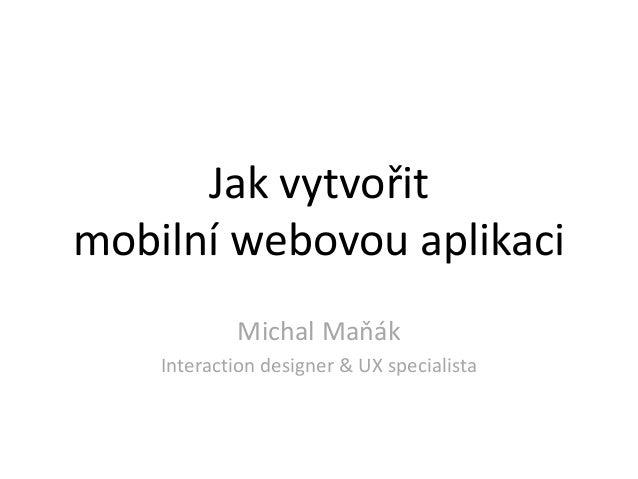 Jak vytvořitmobilní webovou aplikaci            Michal Maňák    Interaction designer & UX specialista