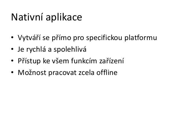 Nativní aplikace•   Vytváří se přímo pro specifickou platformu•   Je rychlá a spolehlivá•   Přístup ke všem funkcím zaříze...