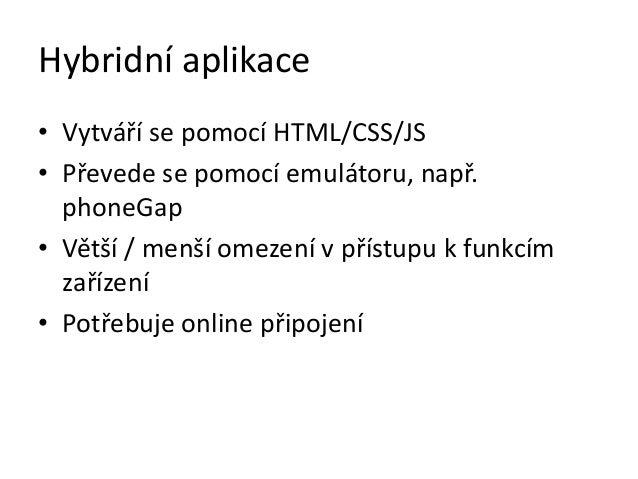 Hybridní aplikace• Vytváří se pomocí HTML/CSS/JS• Převede se pomocí emulátoru, např.  phoneGap• Větší / menší omezení v př...