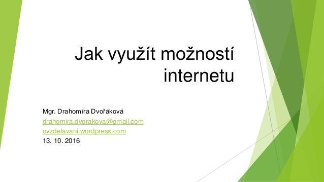 Jak využít možností internetu Mgr. Drahomíra Dvořáková drahomira.dvorakova@gmail.com ovzdelavani.wordpress.com 13. 10. 2016
