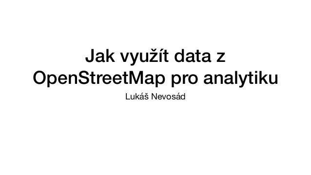 Jak využít data z OpenStreetMap pro analytiku Lukáš Nevosád