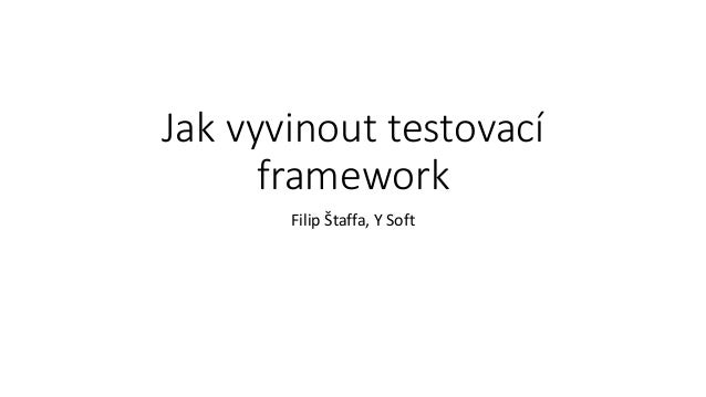 Jak vyvinout testovací framework Filip Štaffa, Y Soft