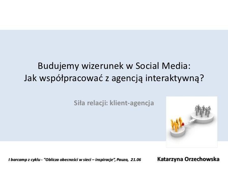 Budujemy wizerunek w Social Media:        Jak współpracowad z agencją interaktywną?                                    Sił...