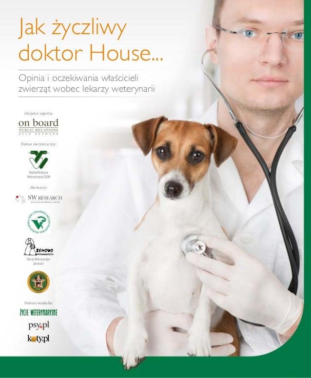 Jak życzliwydoktor House...Opinia i oczekiwania właścicielizwierząt wobec lekarzy weterynariiInicjator raportu:Patron mery...