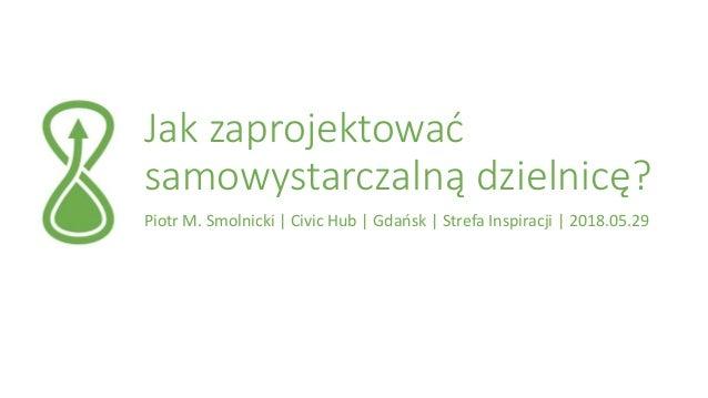 Jak zaprojektować samowystarczalną dzielnicę? Piotr M. Smolnicki | Civic Hub | Gdańsk | Strefa Inspiracji | 2018.05.29