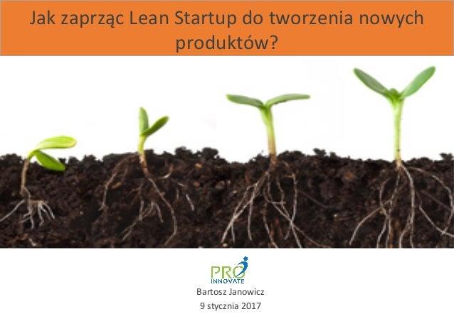 Jak  zaprząc  Lean  Startup  do  tworzenia  nowych   produktów?   Bartosz  Janowicz   9  stycznia  ...