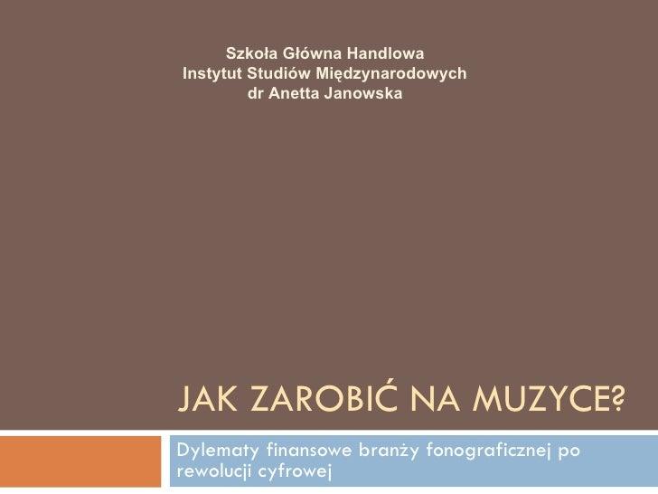 Szkoła Główna HandlowaInstytut Studiów Międzynarodowych         dr Anetta JanowskaJAK ZAROBIĆ NA MUZYCE?Dylematy finansowe...