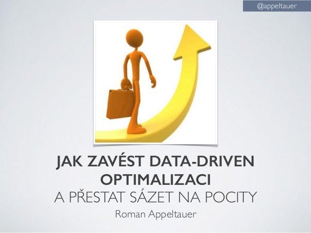 JAK ZAVÉST DATA-DRIVEN OPTIMALIZACI A PŘESTAT SÁZET NA POCITY Roman Appeltauer @appeltauer