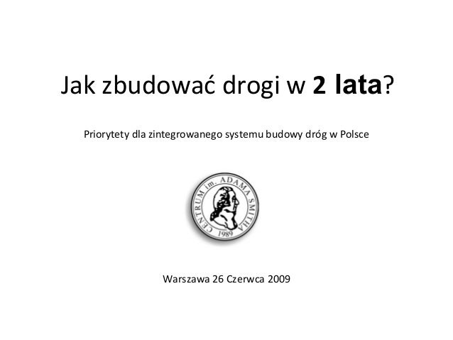 Jak zbudować drogi w 2 lata? Warszawa 26 Czerwca 2009 Priorytety dla zintegrowanego systemu budowy dróg w Polsce