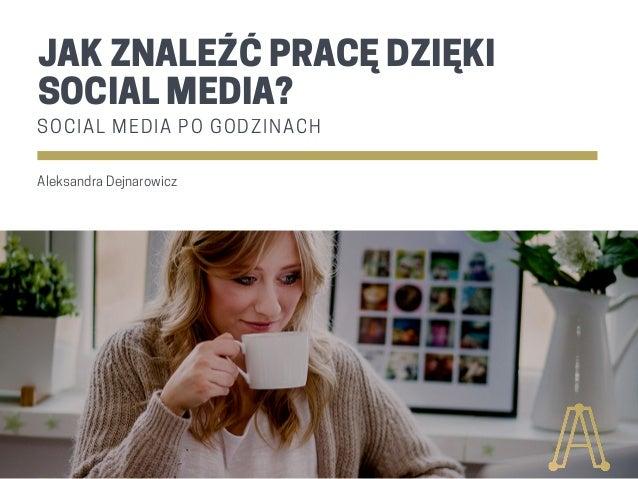 JAK ZNALEŹĆ PRACĘ DZIĘKI SOCIAL MEDIA? S O C I A L M E D I A P O G O D Z I N A C H Aleksandra Dejnarowicz