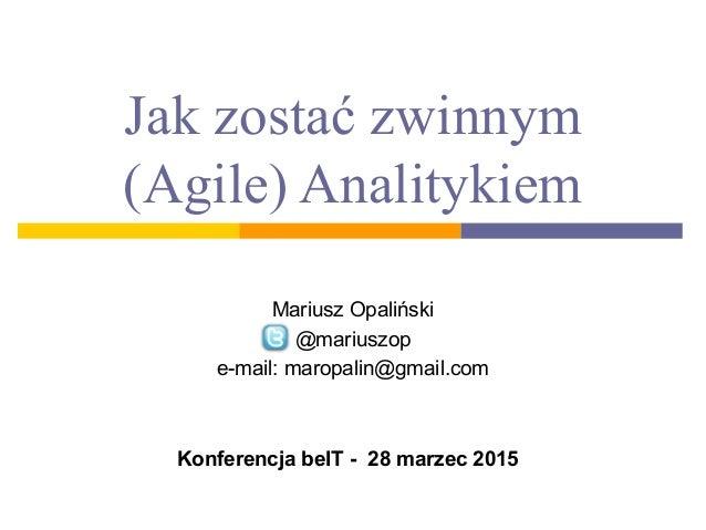 Jak zostać zwinnym (Agile) Analitykiem Mariusz Opaliński @mariuszop e-mail: maropalin@gmail.com Konferencja beIT - 28 marz...