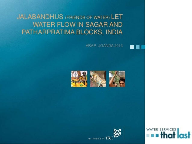 JALABANDHUS (FRIENDS OF WATER) LETWATER FLOW IN SAGAR ANDPATHARPRATIMA BLOCKS, INDIAARAP, UGANDA 2013