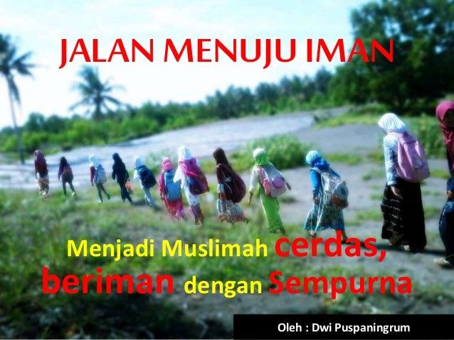 JALAN MENUJU IMAN Menjadi Muslimah cerdas, beriman dengan Sempurna Oleh : Dwi Puspaningrum