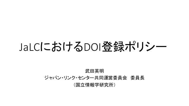 JaLCにおけるDOI登録ポリシー 武田英明 ジャパン・リンク・センター共同運営委員会 委員長 (国立情報学研究所)