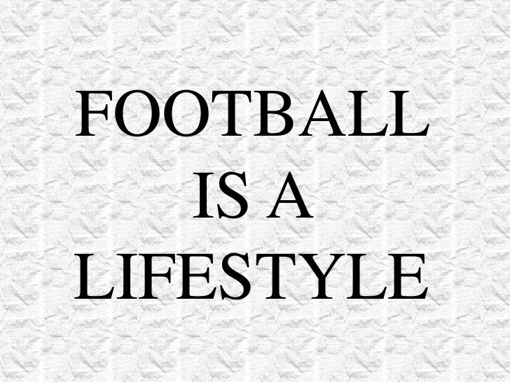 FOOTBALL IS A LIFESTYLE<br />
