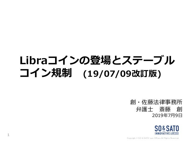 Copyright © SO & SATO Law Offices All Rights Reserved. Libraコインの登場とステーブル コイン規制 (19/07/09改訂版) 創・佐藤法律事務所 弁護士 斎藤 創 2019年7月9日 1
