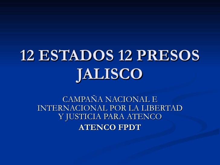 12 ESTADOS 12 PRESOS JALISCO CAMPAÑA NACIONAL E INTERNACIONAL POR LA LIBERTAD Y JUSTICIA PARA ATENCO ATENCO FPDT