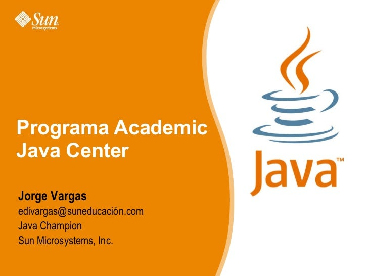 Jorge Vargas edivargas@suneducación.com Java Champion Sun Microsystems, Inc.  Programa Academic Java Center