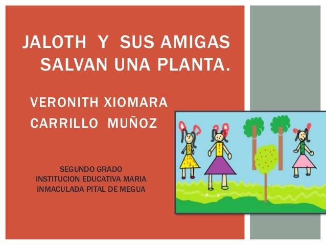 JALOTH Y SUS AMIGAS  SALVAN UNA PLANTA.  VERONITH XIOMARA  CARRILLO MUÑOZ  SEGUNDO GRADO  INSTITUCION EDUCATIVA MARIA  INM...
