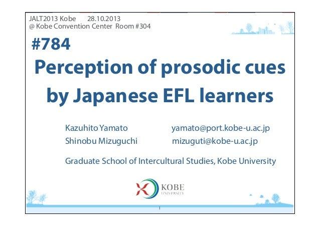 JALT2013 Kobe 28.10.2013 @ Kobe Convention Center Room #304  #784  Perception of prosodic cues by Japanese EFL learners K...