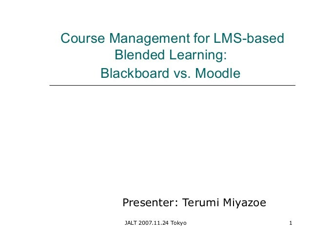 JALT 2007.11.24 Tokyo 1 Course Management for LMS-based Blended Learning: Blackboard vs. Moodle Presenter: Terumi Miyazoe