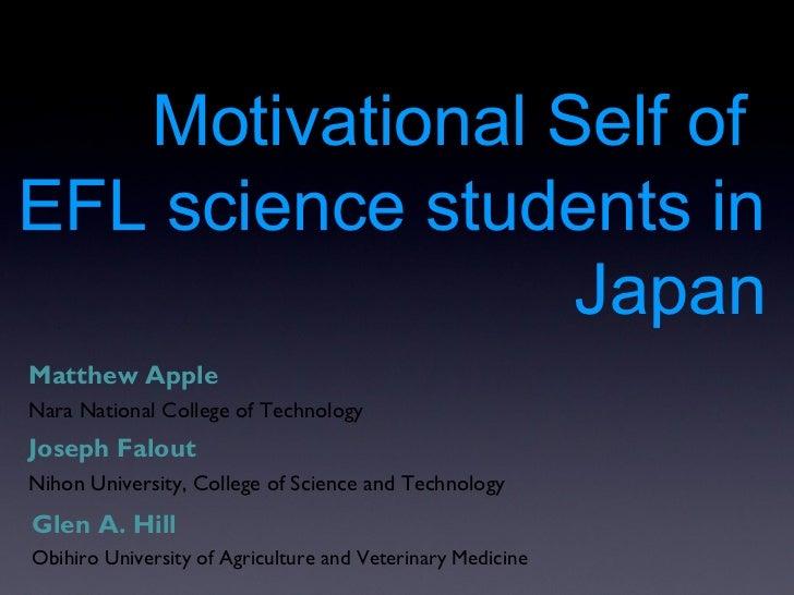 Motivational Self ofEFL science students in                 JapanMatthew AppleNara National College of TechnologyJoseph Fa...