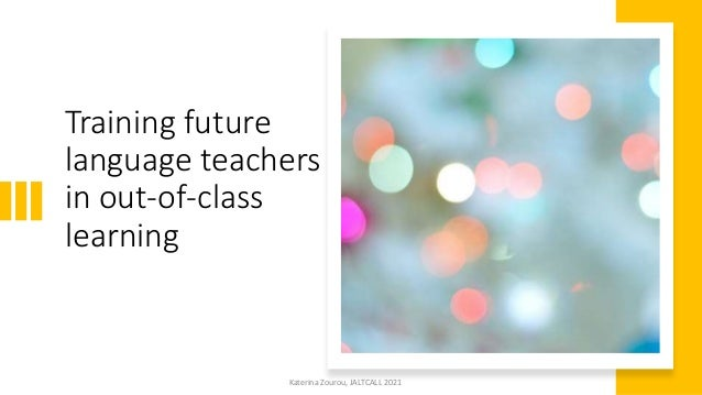 Training future language teachers in out-of-class learning Katerina Zourou, JALTCALL 2021