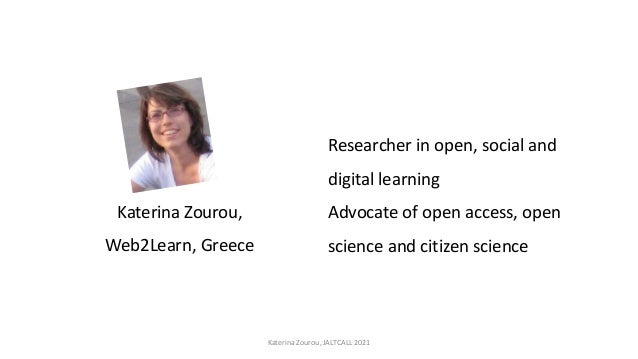 Katerina Zourou, Web2Learn, Greece Researcher in open, social and digital learning Advocate of open access, open science a...