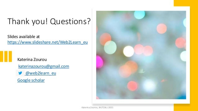 Katerina Zourou, JALTCALL 2021 Thank you! Questions? Slides available at https://www.slideshare.net/Web2Learn_eu Katerina ...