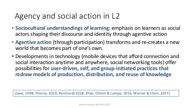 Agency and social action in L2 • Sociocultural understandings of learning: emphasis on learners as social actors shaping t...